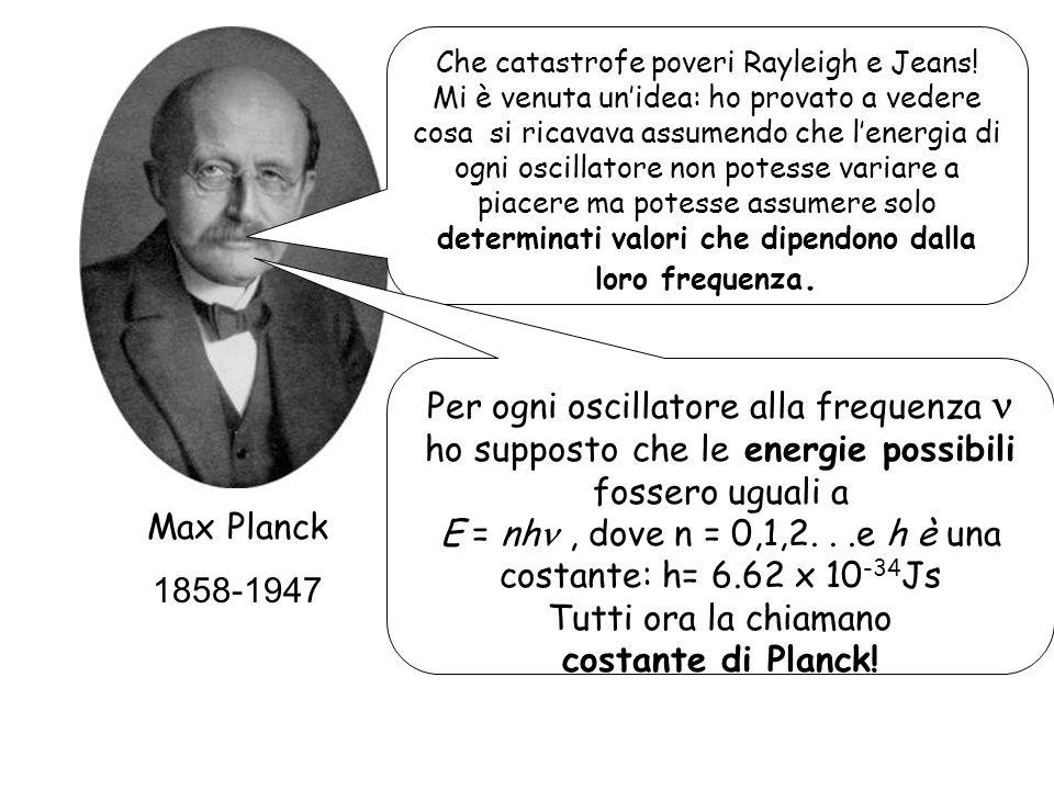 Max Planck 1858-1947 Che catastrofe poveri Rayleigh e Jeans! Mi è venuta unidea: ho provato a vedere cosa si ricavava assumendo che lenergia di ogni o