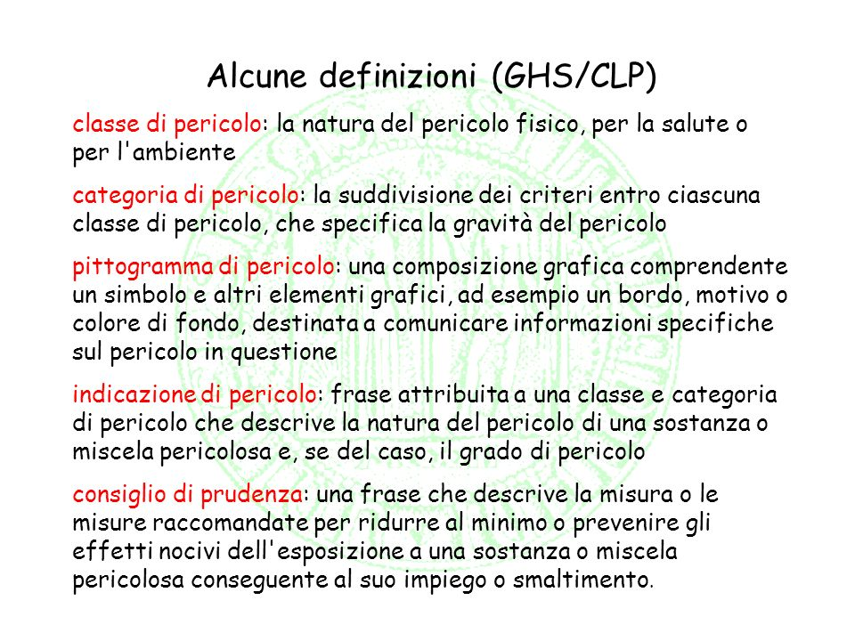 Alcune definizioni (GHS/CLP) classe di pericolo: la natura del pericolo fisico, per la salute o per l'ambiente categoria di pericolo: la suddivisione