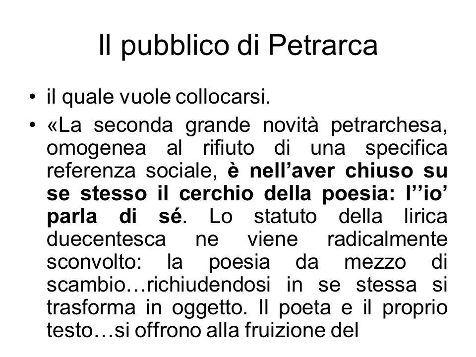 Il pubblico di Petrarca il quale vuole collocarsi. «La seconda grande novità petrarchesa, omogenea al rifiuto di una specifica referenza sociale, è ne