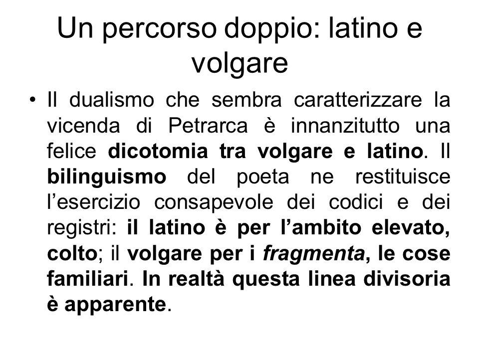 Un percorso doppio: latino e volgare Il dualismo che sembra caratterizzare la vicenda di Petrarca è innanzitutto una felice dicotomia tra volgare e la