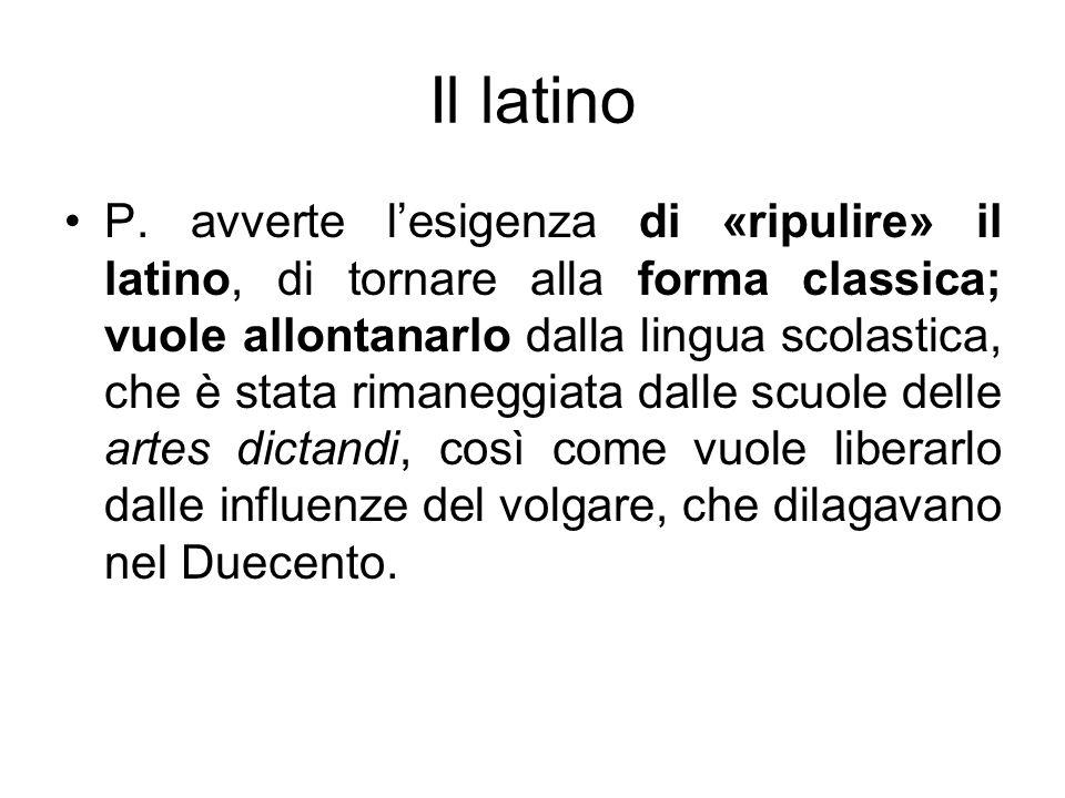 Il latino P. avverte lesigenza di «ripulire» il latino, di tornare alla forma classica; vuole allontanarlo dalla lingua scolastica, che è stata rimane