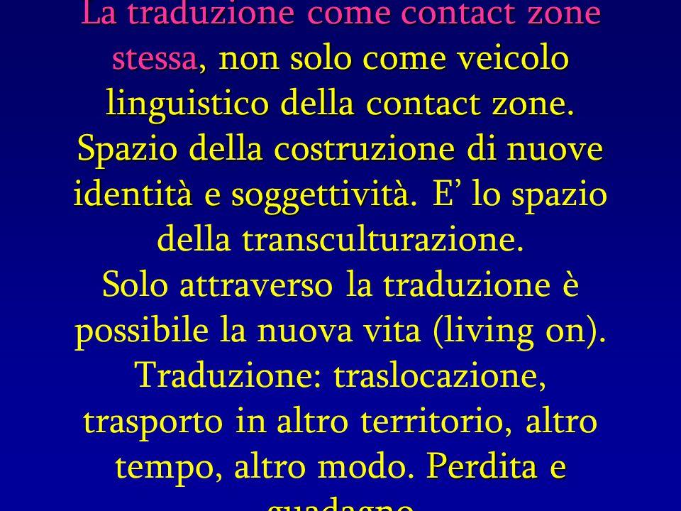 La traduzione come contact zone stessa, non solo come veicolo linguistico della contact zone. Spazio della costruzione di nuove identità e soggettivit