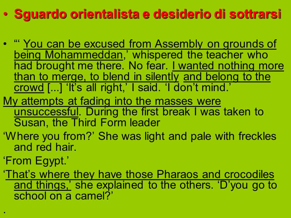 Sguardo orientalista e desiderio di sottrarsiSguardo orientalista e desiderio di sottrarsi You can be excused from Assembly on grounds of being Mohammeddan, whispered the teacher who had brought me there.
