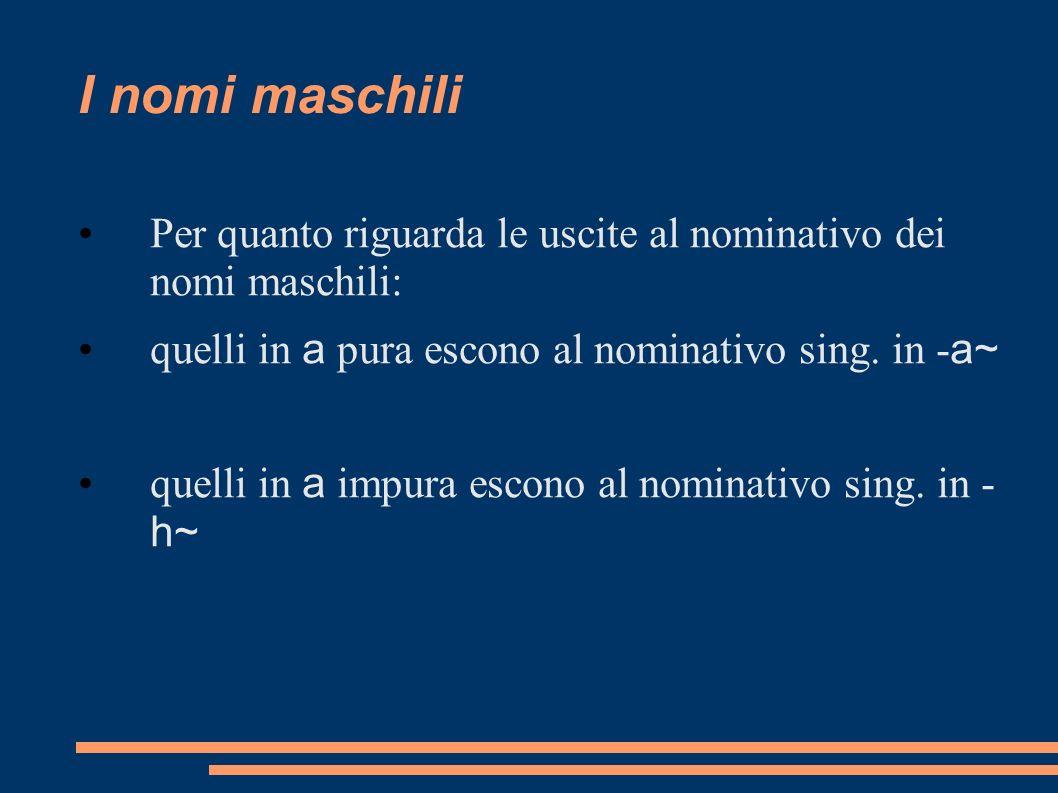 I nomi maschili Per quanto riguarda le uscite al nominativo dei nomi maschili: quelli in a pura escono al nominativo sing. in - a~ quelli in a impura