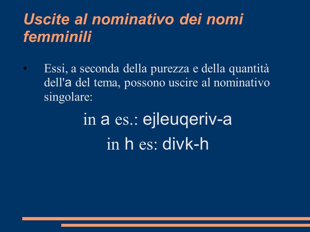 Uscite al nominativo dei nomi femminili Essi, a seconda della purezza e della quantità dell' a del tema, possono uscire al nominativo singolare: in a