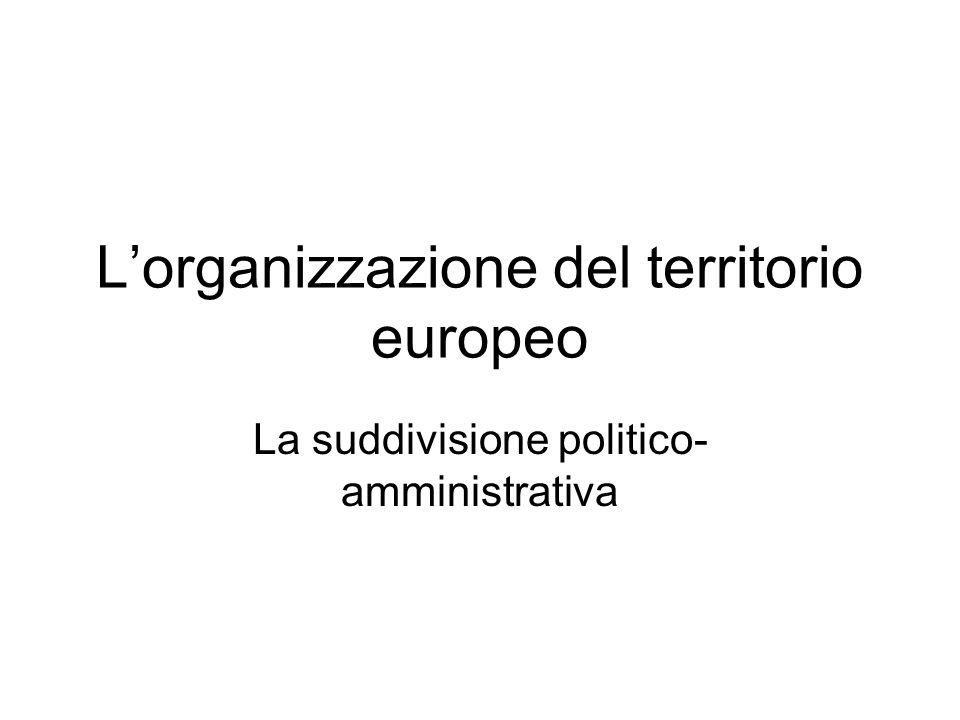 Lorganizzazione del territorio europeo La suddivisione politico- amministrativa