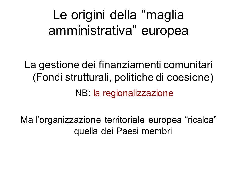 Le origini della maglia amministrativa europea La gestione dei finanziamenti comunitari (Fondi strutturali, politiche di coesione) NB: la regionalizza