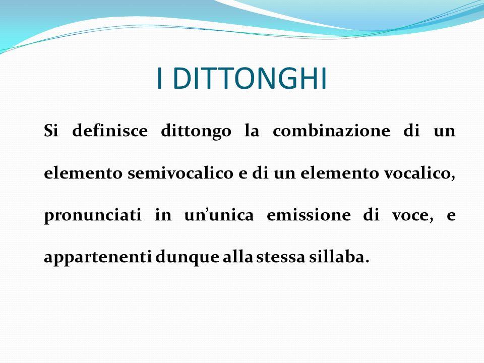 I DITTONGHI Si definisce dittongo la combinazione di un elemento semivocalico e di un elemento vocalico, pronunciati in ununica emissione di voce, e a