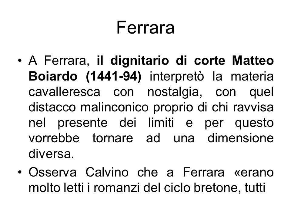 Ferrara A Ferrara, il dignitario di corte Matteo Boiardo (1441-94) interpretò la materia cavalleresca con nostalgia, con quel distacco malinconico pro