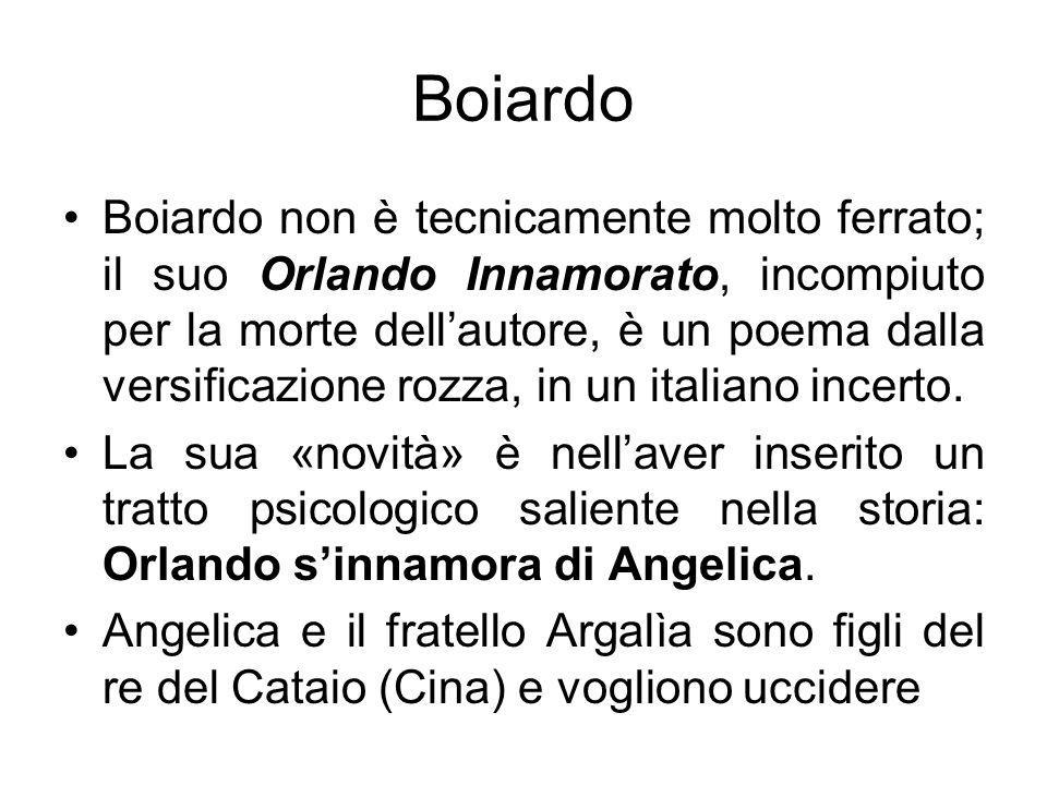 Boiardo Boiardo non è tecnicamente molto ferrato; il suo Orlando Innamorato, incompiuto per la morte dellautore, è un poema dalla versificazione rozza