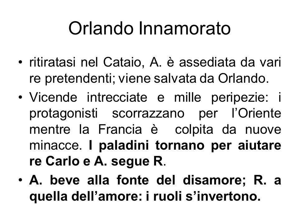 Orlando Innamorato ritiratasi nel Cataio, A. è assediata da vari re pretendenti; viene salvata da Orlando. Vicende intrecciate e mille peripezie: i pr