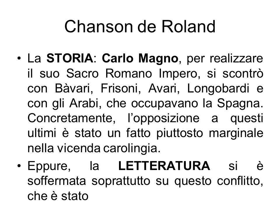 Chanson de Roland La STORIA: Carlo Magno, per realizzare il suo Sacro Romano Impero, si scontrò con Bàvari, Frisoni, Avari, Longobardi e con gli Arabi
