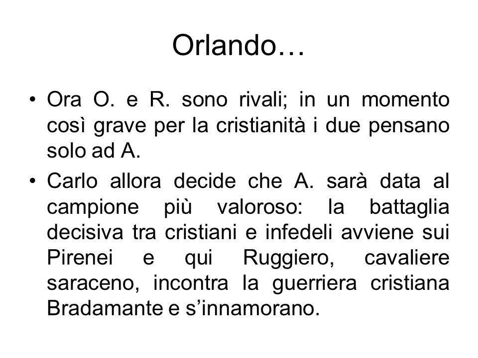 Orlando… Ora O. e R. sono rivali; in un momento così grave per la cristianità i due pensano solo ad A. Carlo allora decide che A. sarà data al campion