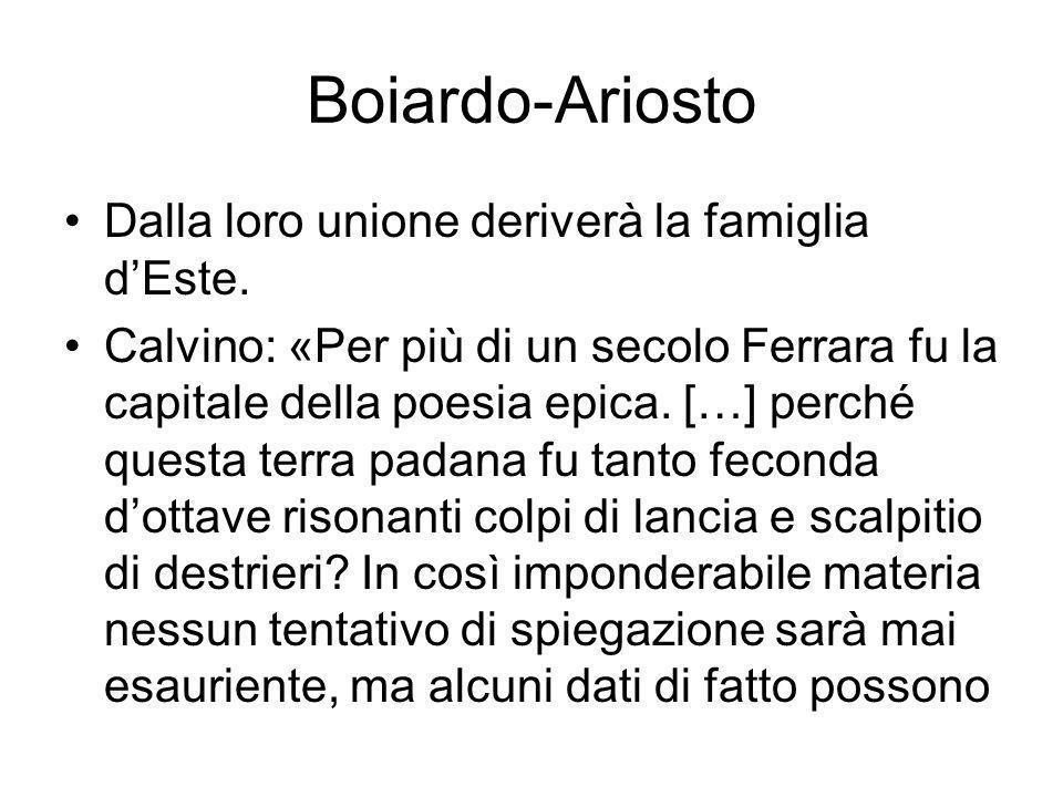 Boiardo-Ariosto Dalla loro unione deriverà la famiglia dEste. Calvino: «Per più di un secolo Ferrara fu la capitale della poesia epica. […] perché que