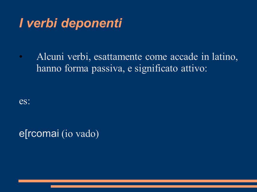 I verbi deponenti Alcuni verbi, esattamente come accade in latino, hanno forma passiva, e significato attivo: es: e[rcomai (io vado)
