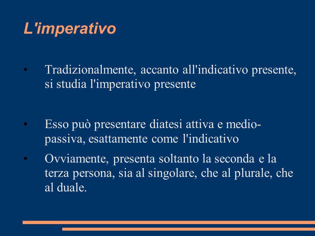 L'imperativo Tradizionalmente, accanto all'indicativo presente, si studia l'imperativo presente Esso può presentare diatesi attiva e medio- passiva, e