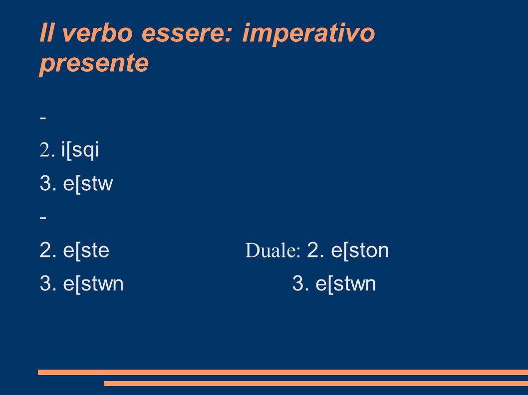 Il verbo essere: imperativo presente - 2. i[sqi 3. e[stw - 2. e[ste Duale: 2. e[ston3. e[stwn