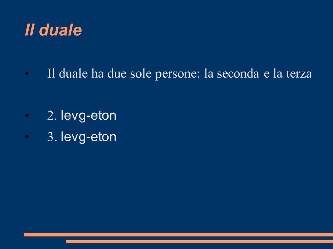 Il duale Il duale ha due sole persone: la seconda e la terza 2. levg-eton 3. levg-eton