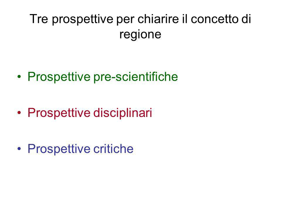 Tre prospettive per chiarire il concetto di regione Prospettive pre-scientifiche Prospettive disciplinari Prospettive critiche