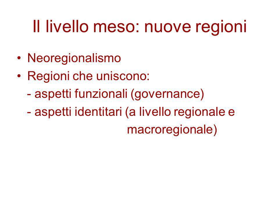 Il livello meso: nuove regioni Neoregionalismo Regioni che uniscono: - aspetti funzionali (governance) - aspetti identitari (a livello regionale e mac