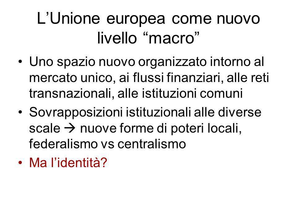 LUnione europea come nuovo livello macro Uno spazio nuovo organizzato intorno al mercato unico, ai flussi finanziari, alle reti transnazionali, alle i