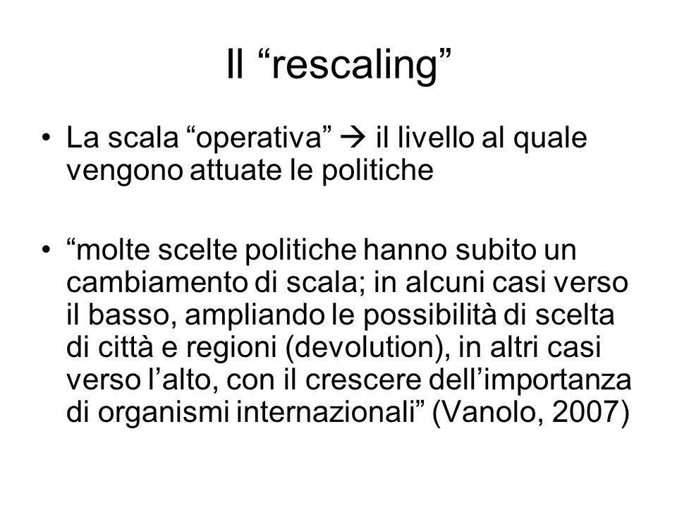 Il rescaling La scala operativa il livello al quale vengono attuate le politiche molte scelte politiche hanno subito un cambiamento di scala; in alcun