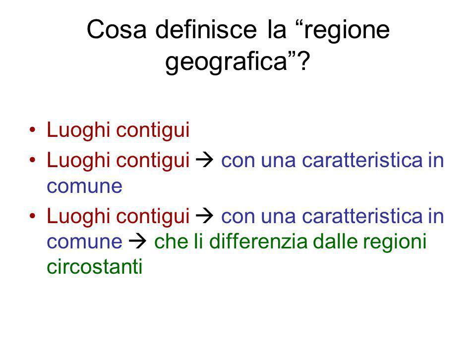 Cosa definisce la regione geografica? Luoghi contigui Luoghi contigui con una caratteristica in comune Luoghi contigui con una caratteristica in comun