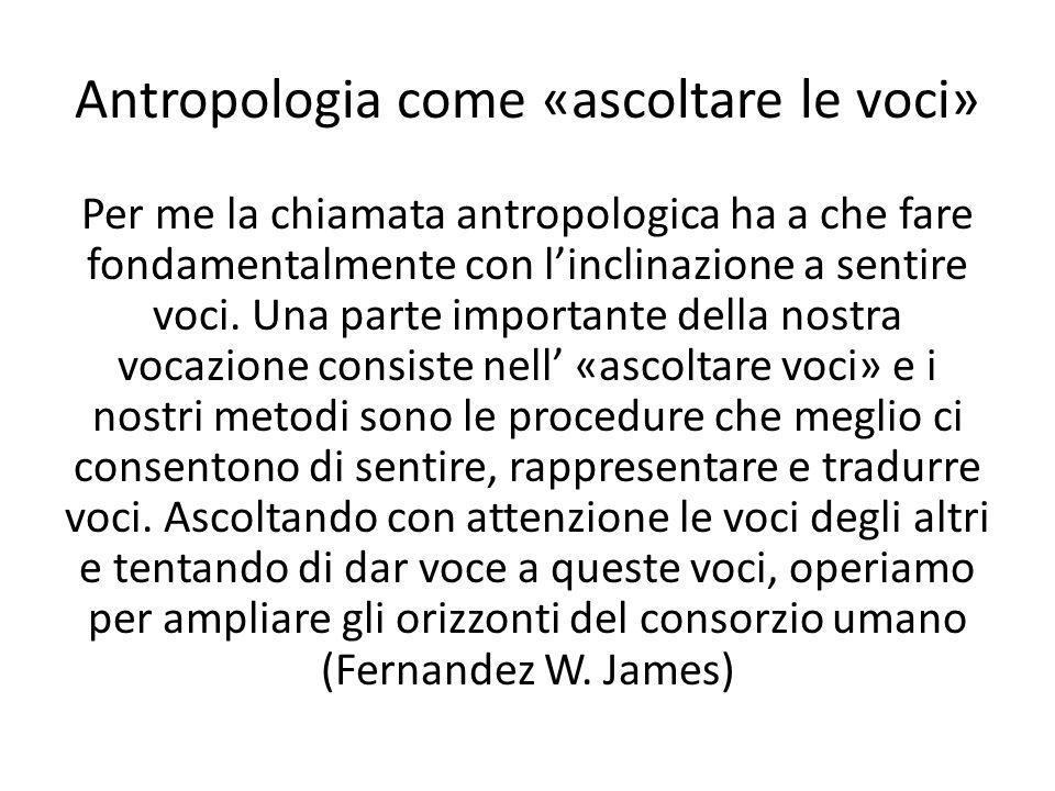 Antropologia come «ascoltare le voci» Per me la chiamata antropologica ha a che fare fondamentalmente con linclinazione a sentire voci. Una parte impo
