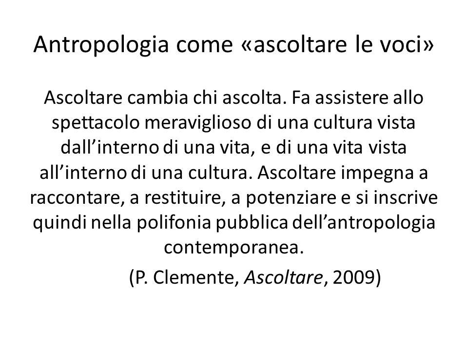 Antropologia come «ascoltare le voci» Ascoltare cambia chi ascolta. Fa assistere allo spettacolo meraviglioso di una cultura vista dallinterno di una