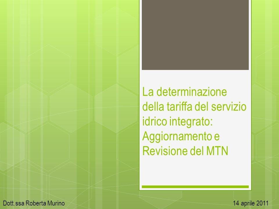 Dott.ssa Roberta Murino 14 aprile 2011 La determinazione della tariffa del servizio idrico integrato: Aggiornamento e Revisione del MTN