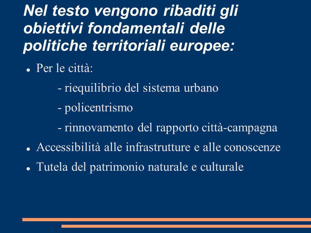Nel testo vengono ribaditi gli obiettivi fondamentali delle politiche territoriali europee: Per le città: - riequilibrio del sistema urbano - policent