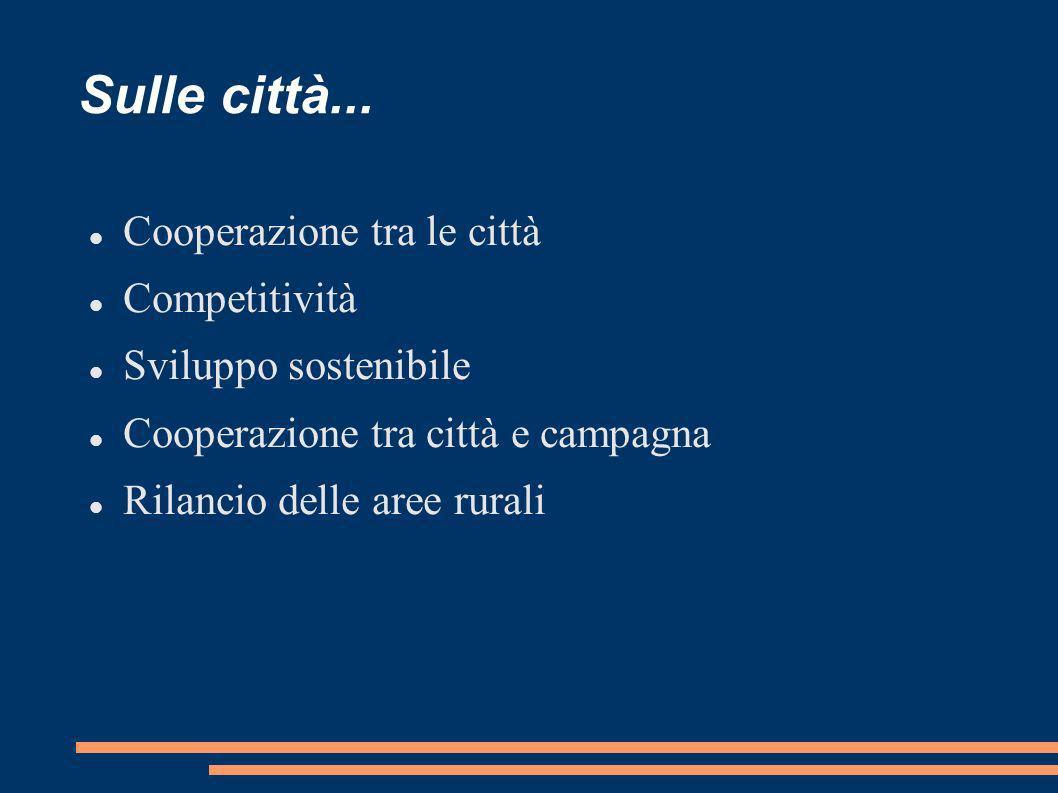 Sulle città... Cooperazione tra le città Competitività Sviluppo sostenibile Cooperazione tra città e campagna Rilancio delle aree rurali