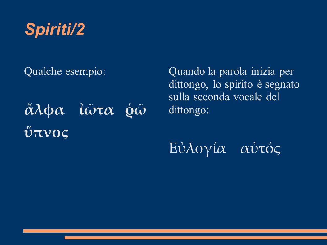Dittonghi Il dittongo è l unione fonetica di due vocali, la prima forte ( a,e,h,o,w ) e la seconda debole ( i,u ) Dittonghi propri: vocale forte breve ( a,e,o) + vocale debole ai, au, ei, eu, oi, ou Dittonghi impropri: vocale forte lunga (, h,w) + vocale debole au, hu, wu, a/, h/, w/ Nei dittonghi impropri in cui la seconda vocale è iota, quest ultima si scrive sotto la prima vocale del dittongo, e viene chiamata iota sottoscritto.