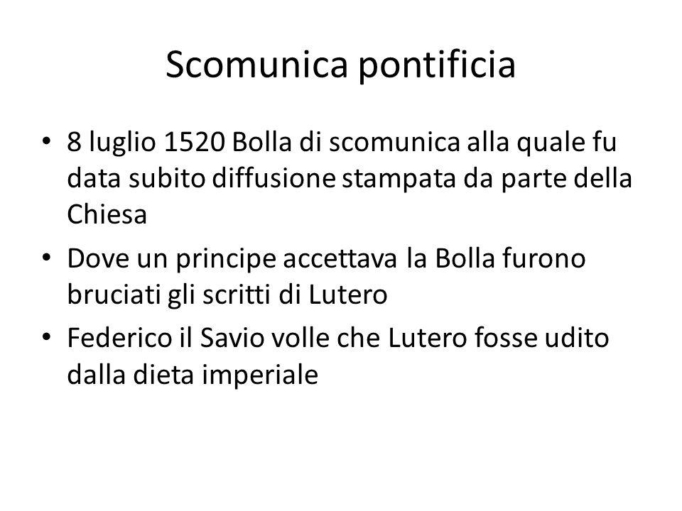 Scomunica pontificia 8 luglio 1520 Bolla di scomunica alla quale fu data subito diffusione stampata da parte della Chiesa Dove un principe accettava la Bolla furono bruciati gli scritti di Lutero Federico il Savio volle che Lutero fosse udito dalla dieta imperiale