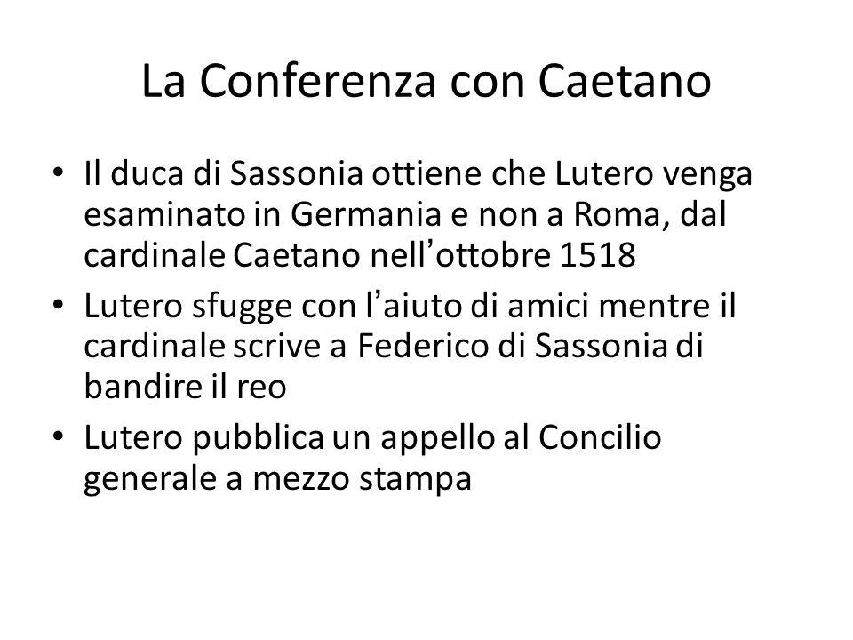 La Conferenza con Caetano Il duca di Sassonia ottiene che Lutero venga esaminato in Germania e non a Roma, dal cardinale Caetano nellottobre 1518 Lutero sfugge con laiuto di amici mentre il cardinale scrive a Federico di Sassonia di bandire il reo Lutero pubblica un appello al Concilio generale a mezzo stampa