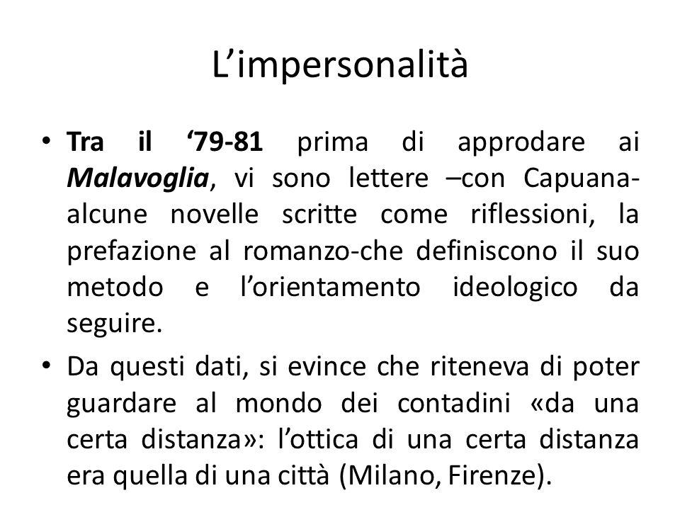 Limpersonalità Tra il 79-81 prima di approdare ai Malavoglia, vi sono lettere –con Capuana- alcune novelle scritte come riflessioni, la prefazione al