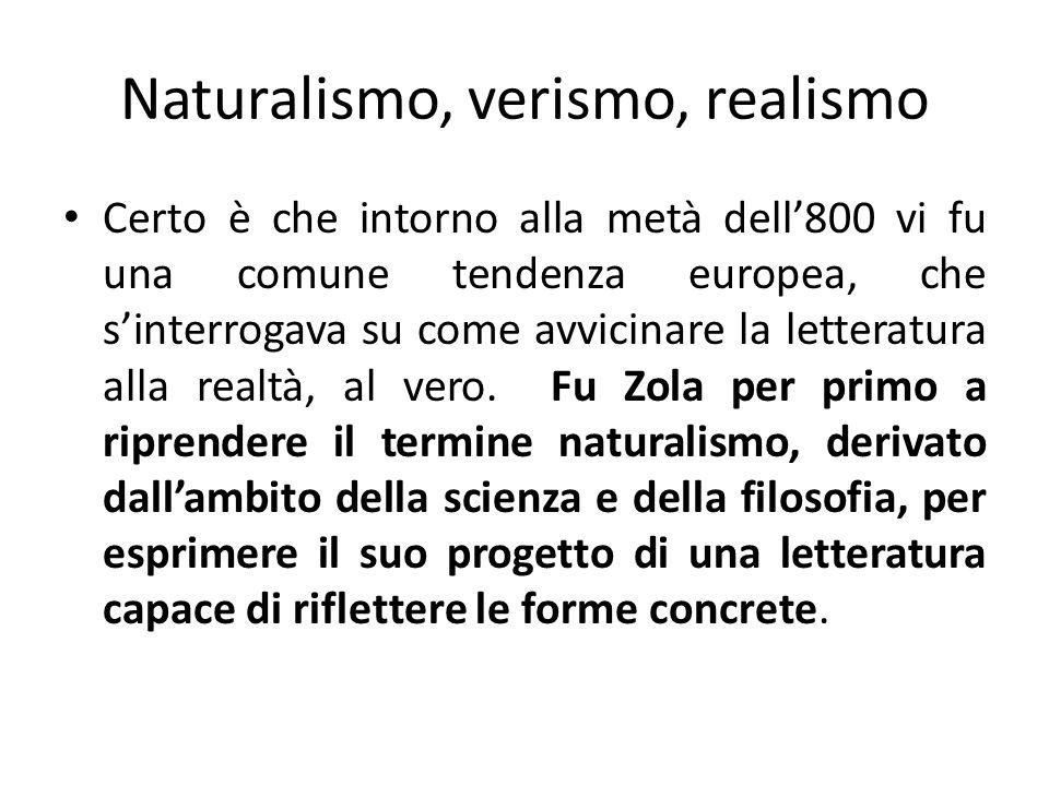 Naturalismo, verismo, realismo Certo è che intorno alla metà dell800 vi fu una comune tendenza europea, che sinterrogava su come avvicinare la lettera