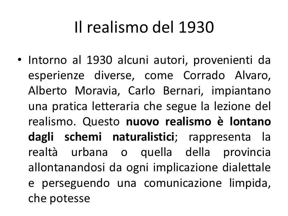 Il realismo del 1930 Intorno al 1930 alcuni autori, provenienti da esperienze diverse, come Corrado Alvaro, Alberto Moravia, Carlo Bernari, impiantano