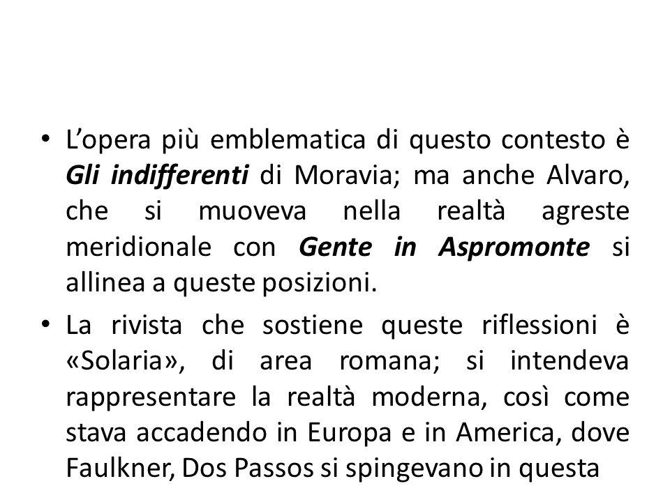 Lopera più emblematica di questo contesto è Gli indifferenti di Moravia; ma anche Alvaro, che si muoveva nella realtà agreste meridionale con Gente in