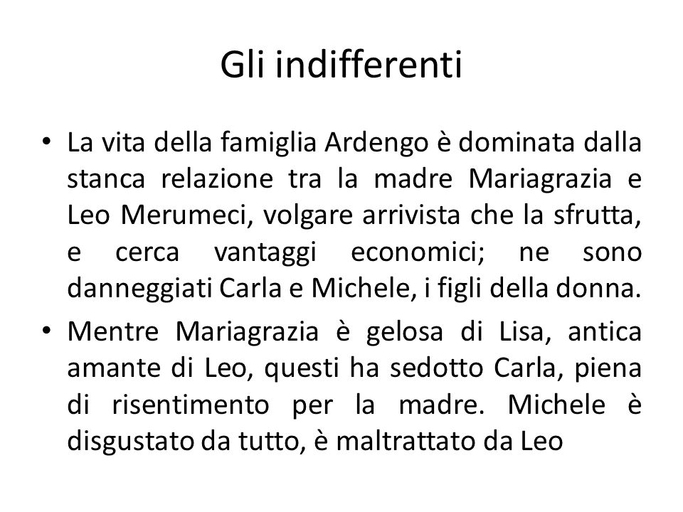 Gli indifferenti La vita della famiglia Ardengo è dominata dalla stanca relazione tra la madre Mariagrazia e Leo Merumeci, volgare arrivista che la sf