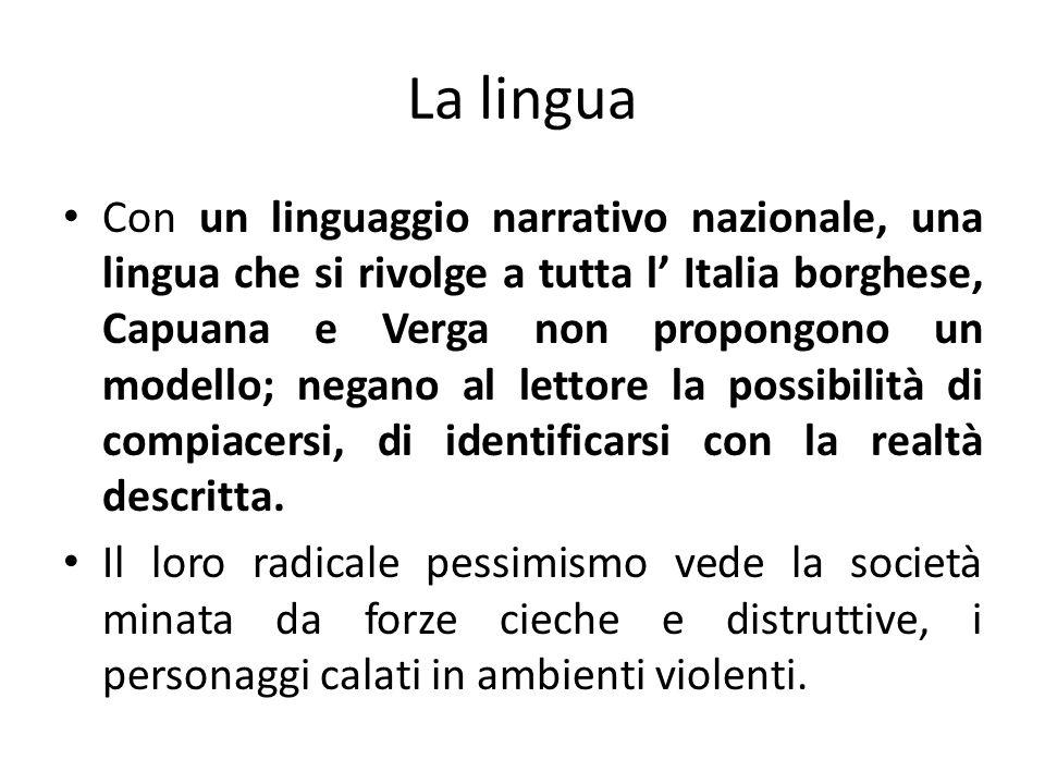 La lingua Con un linguaggio narrativo nazionale, una lingua che si rivolge a tutta l Italia borghese, Capuana e Verga non propongono un modello; negan