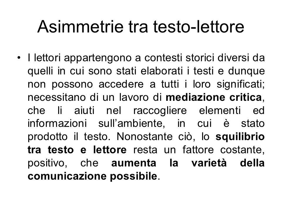 Asimmetrie tra testo-lettore I lettori appartengono a contesti storici diversi da quelli in cui sono stati elaborati i testi e dunque non possono acce