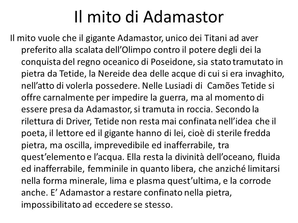 Il mito di Adamastor Il mito vuole che il gigante Adamastor, unico dei Titani ad aver preferito alla scalata dellOlimpo contro il potere degli dei la conquista del regno oceanico di Poseidone, sia stato tramutato in pietra da Tetide, la Nereide dea delle acque di cui si era invaghito, nellatto di volerla possedere.