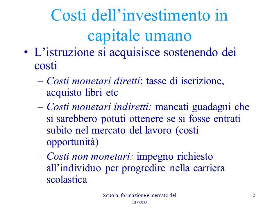 Scuola, formazione e mercato del lavoro 12 Costi dellinvestimento in capitale umano Listruzione si acquisisce sostenendo dei costi –Costi monetari dir