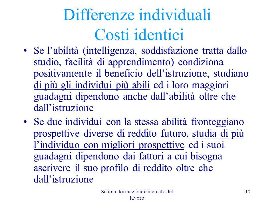 Scuola, formazione e mercato del lavoro 17 Differenze individuali Costi identici Se labilità (intelligenza, soddisfazione tratta dallo studio, facilit