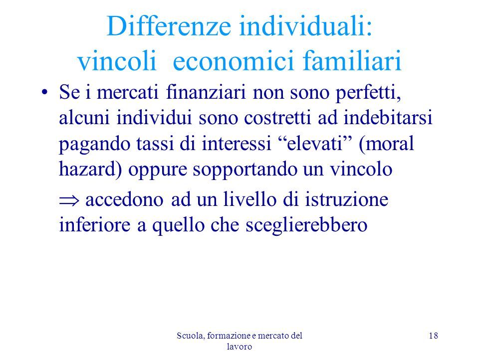 Scuola, formazione e mercato del lavoro 18 Differenze individuali: vincoli economici familiari Se i mercati finanziari non sono perfetti, alcuni indiv