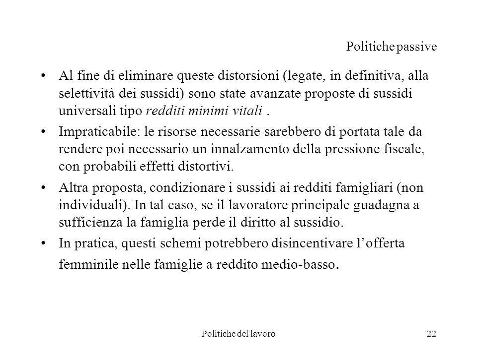 Politiche del lavoro22 Politiche passive Al fine di eliminare queste distorsioni (legate, in definitiva, alla selettività dei sussidi) sono state avan