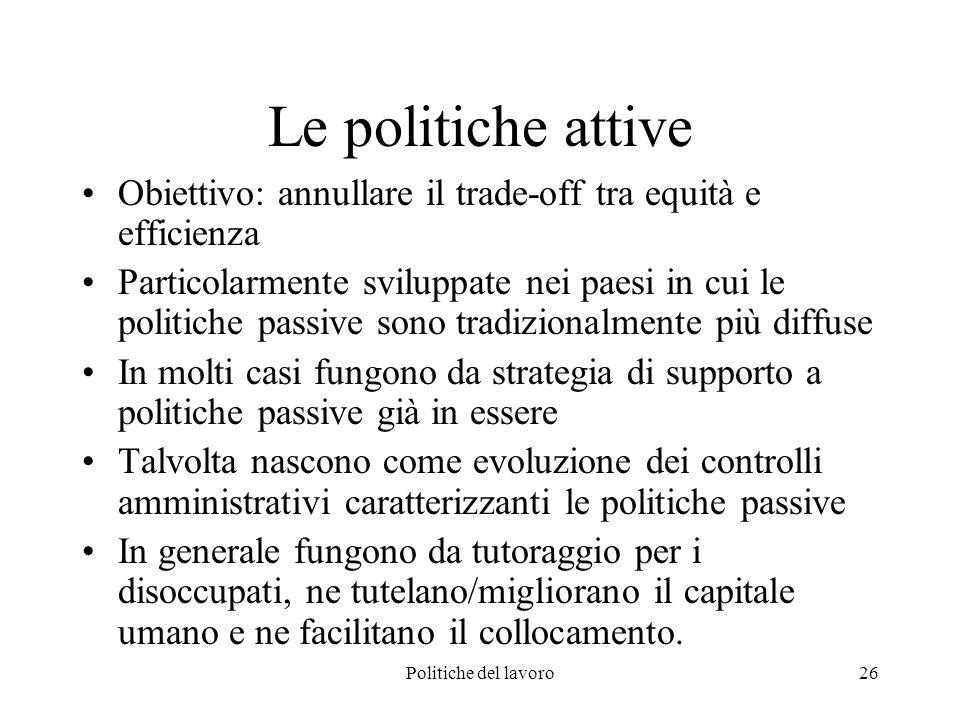 Politiche del lavoro26 Le politiche attive Obiettivo: annullare il trade-off tra equità e efficienza Particolarmente sviluppate nei paesi in cui le po