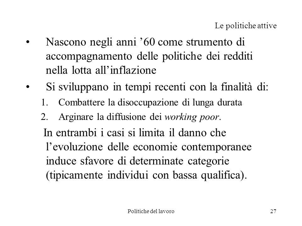Politiche del lavoro27 Le politiche attive Nascono negli anni 60 come strumento di accompagnamento delle politiche dei redditi nella lotta allinflazio