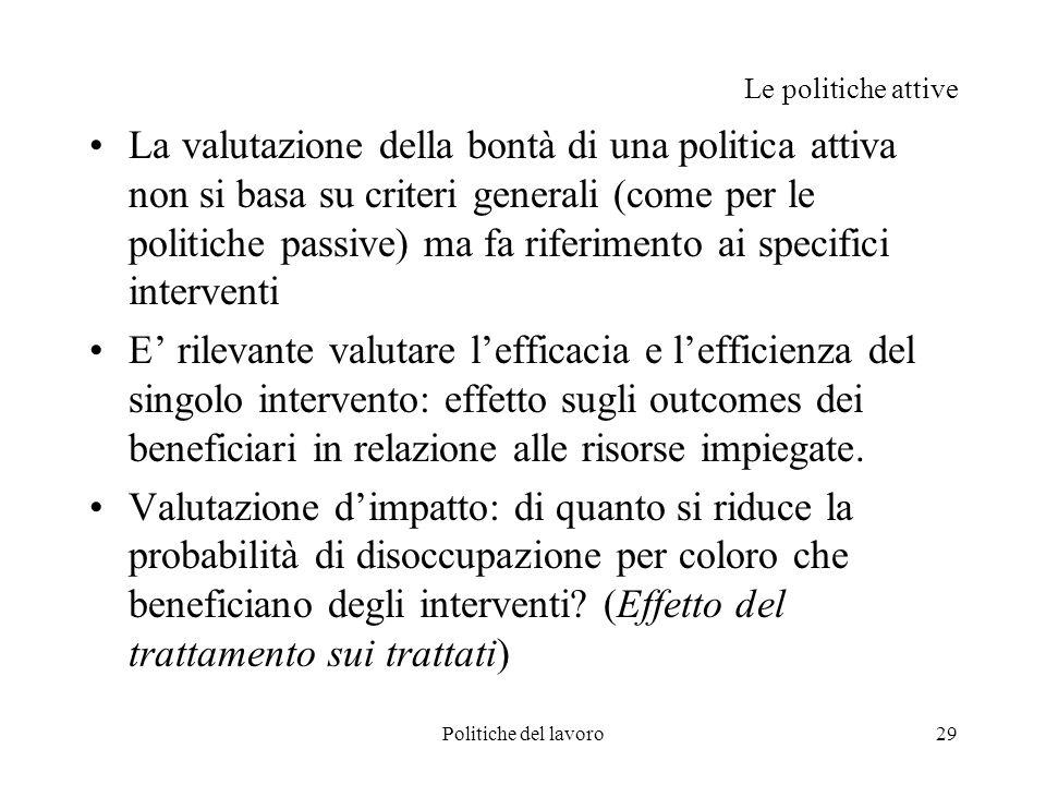 Politiche del lavoro29 Le politiche attive La valutazione della bontà di una politica attiva non si basa su criteri generali (come per le politiche pa